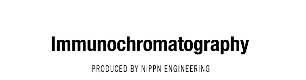 Immunochromatography PROJECT PRODUCED BY NIPPN ENGINEERING